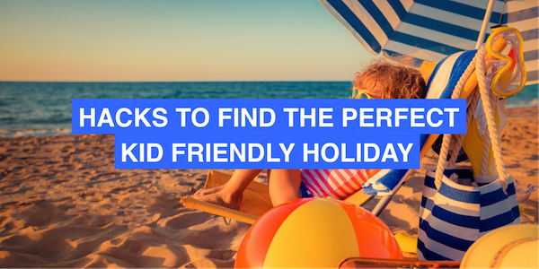 Hacks to find the perfect holiday (that you and the kids will enjoy)