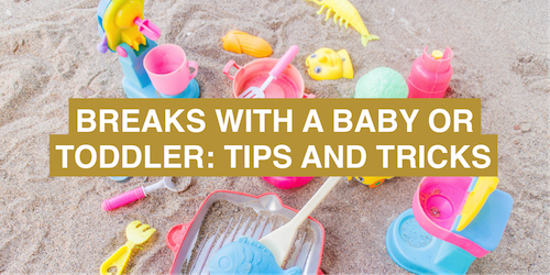 Breaks with a baby or toddler: tips and tricks