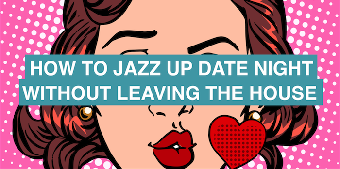 How to jazz up date night (without leaving the house)