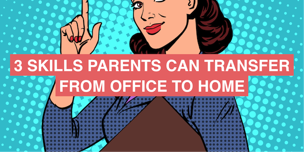 3 skills parents can transfer from the office to home (and vice versa)