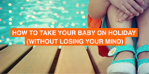 How to take your baby on holiday without losing your mind