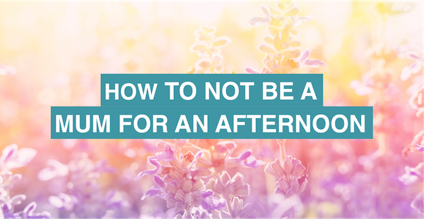 How to not be a mum for an afternoon