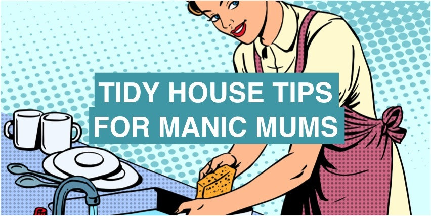 Tidy house tips for manic mums