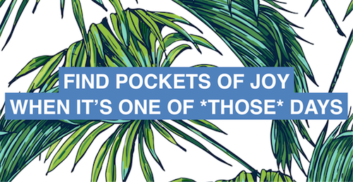 How to find little pockets of joy on those seriously painful days