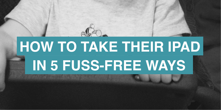 How to take their iPad in 5 fuss-free ways