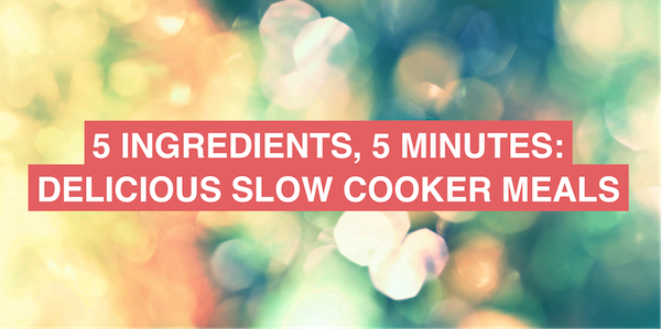 5 ingredients, 5 minutes: delicious slow cooker meals