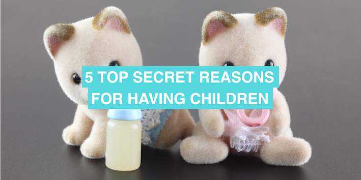 5 top secret reasons for having children