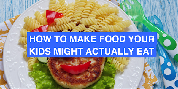How to make food your kid might actually eat