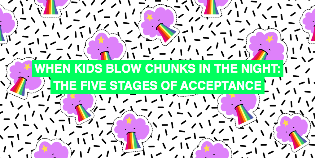 When kids blow chunks in the night: the five stages of acceptance