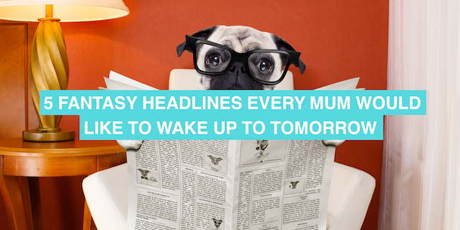 Five headlines every mum would like to wake up to tomorrow