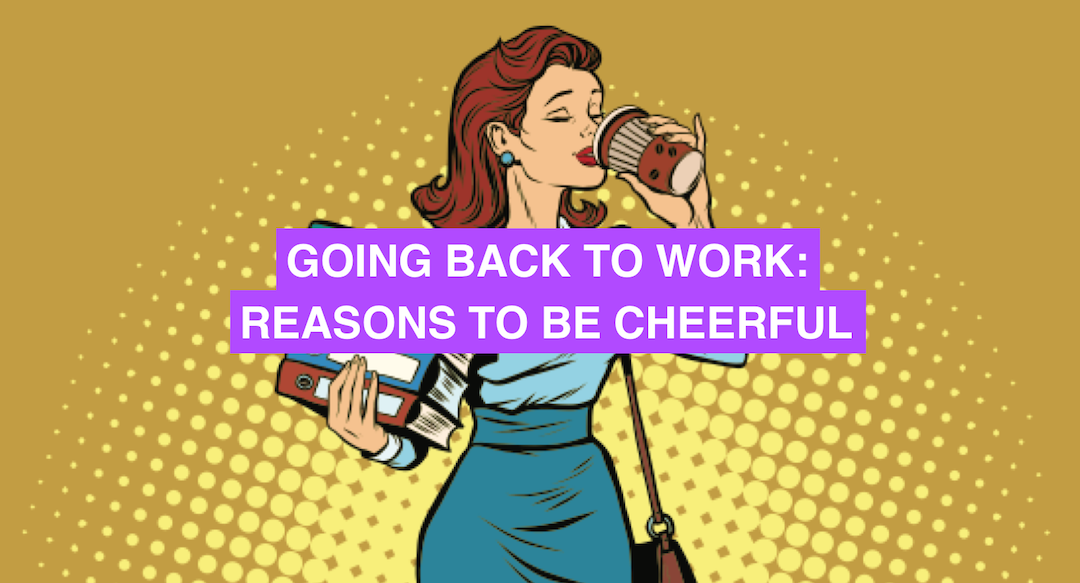 Going back to work: reasons to be cheerful